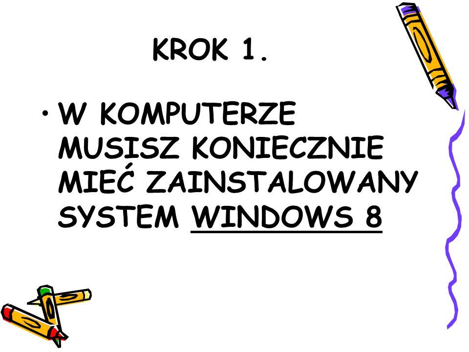 KROK 1. W KOMPUTERZE MUSISZ KONIECZNIE MIEĆ ZAINSTALOWANY SYSTEM WINDOWS 8