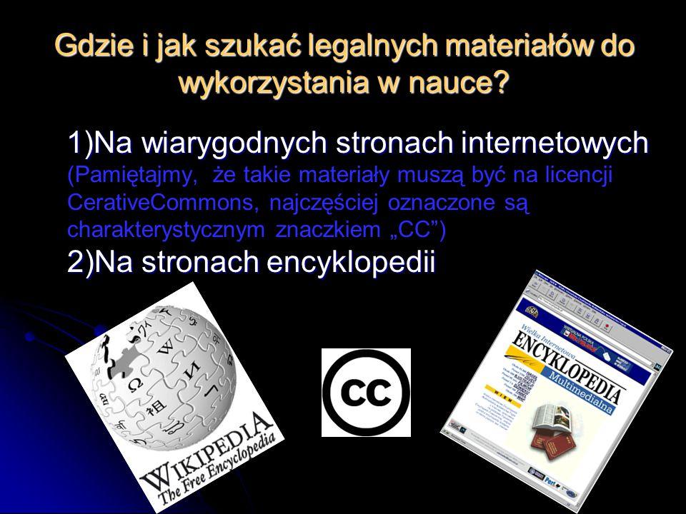Gdzie i jak szukać legalnych materiałów do wykorzystania w nauce? 1)Na wiarygodnych stronach internetowych 2)Na stronach encyklopedii 1)Na wiarygodnyc