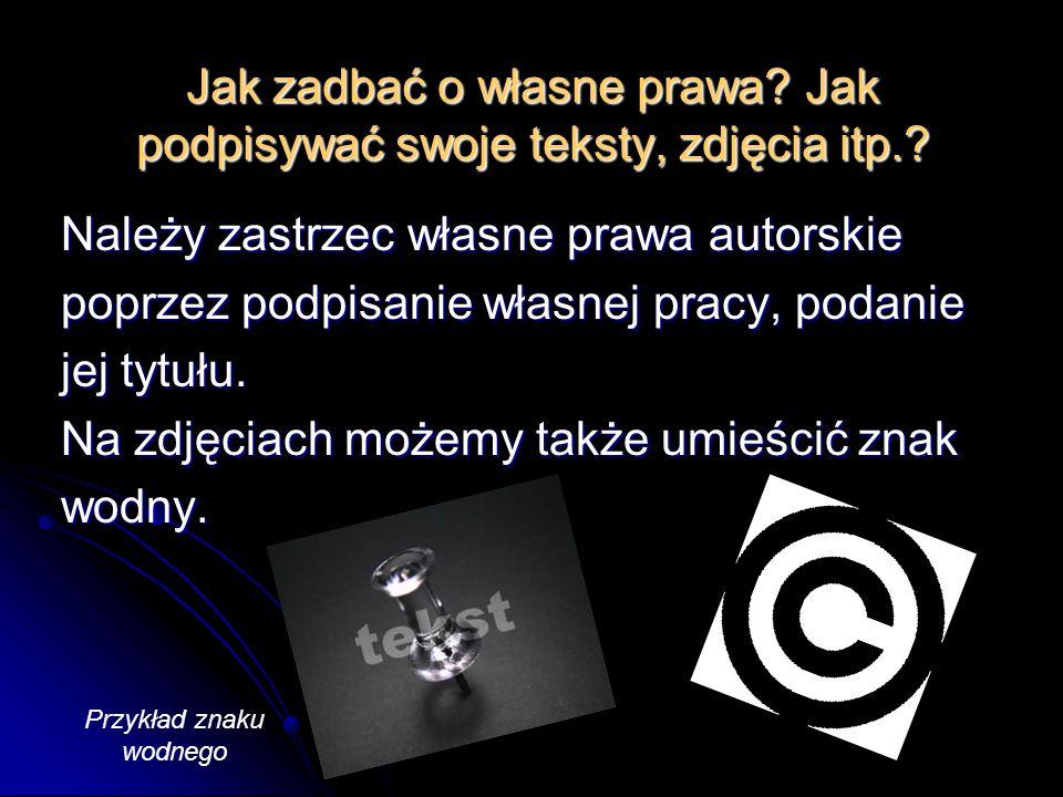 Jak zadbać o własne prawa? Jak podpisywać swoje teksty, zdjęcia itp.? Należy zastrzec własne prawa autorskie poprzez podpisanie własnej pracy, podanie