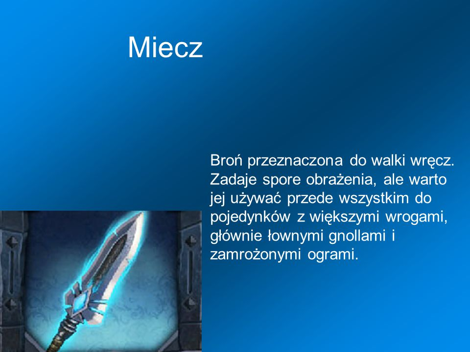 Miecz Broń przeznaczona do walki wręcz. Zadaje spore obrażenia, ale warto jej używać przede wszystkim do pojedynków z większymi wrogami, głównie łowny