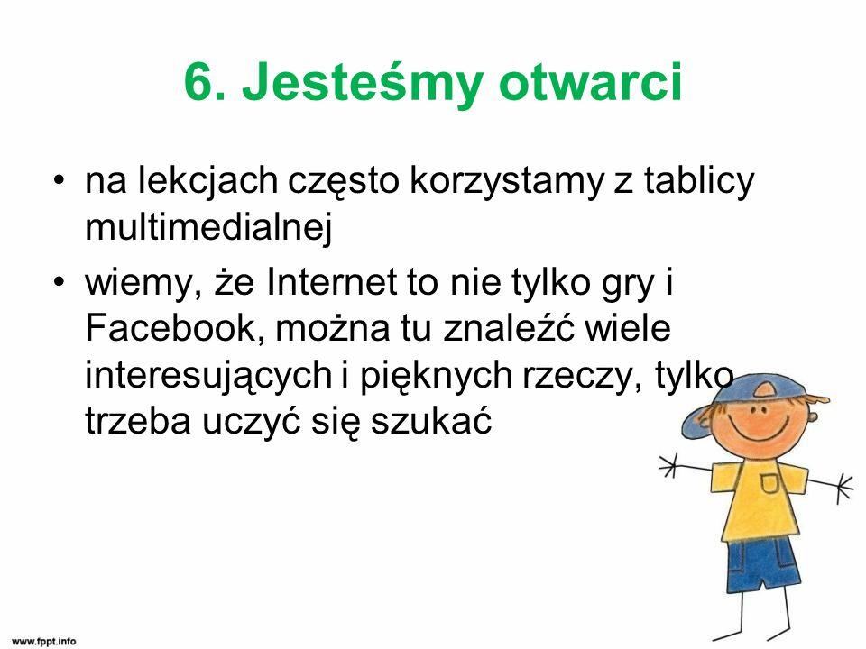6. Jesteśmy otwarci na lekcjach często korzystamy z tablicy multimedialnej wiemy, że Internet to nie tylko gry i Facebook, można tu znaleźć wiele inte