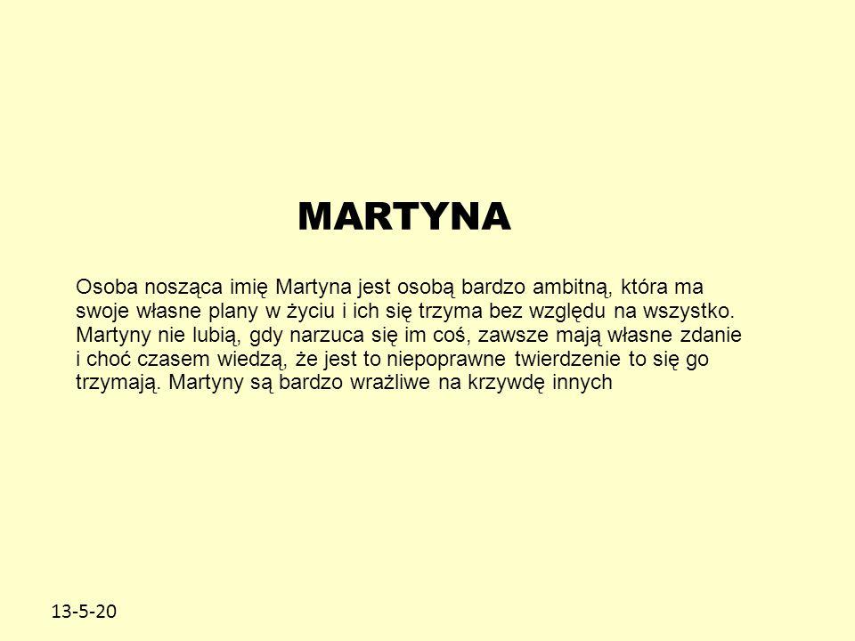 13-5-20 MARTYNA Osoba nosząca imię Martyna jest osobą bardzo ambitną, która ma swoje własne plany w życiu i ich się trzyma bez względu na wszystko. Ma