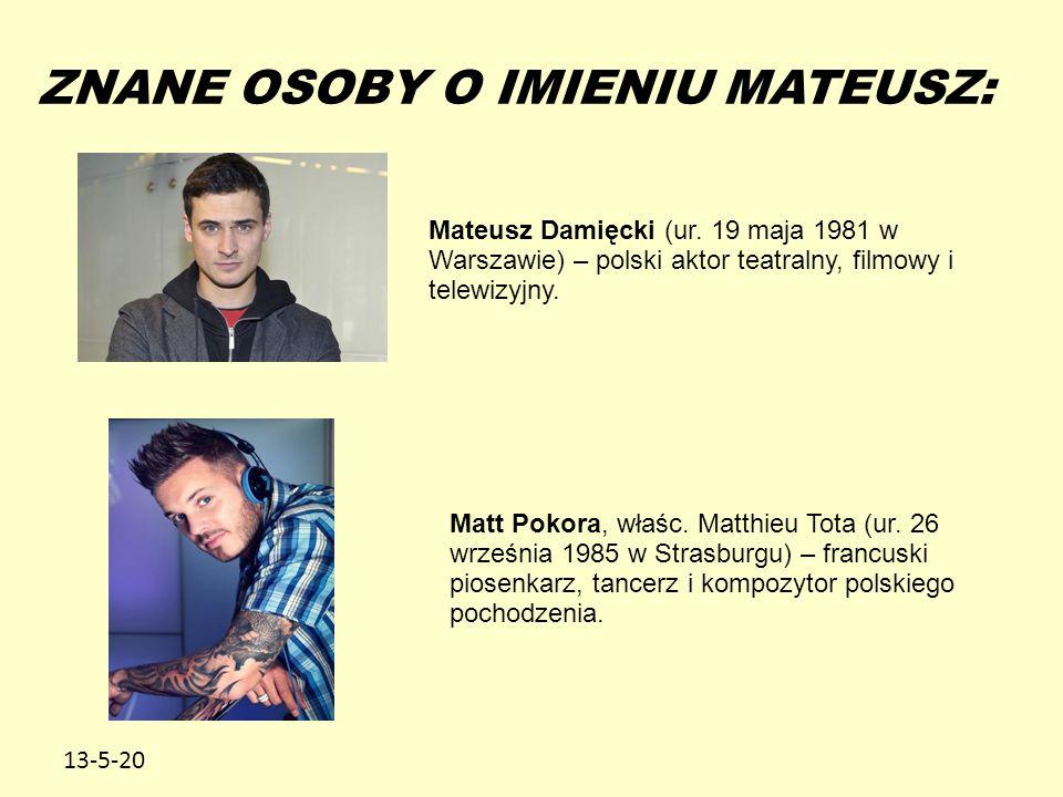 13-5-20 ZNANE OSOBY O IMIENIU MATEUSZ: Mateusz Damięcki (ur. 19 maja 1981 w Warszawie) – polski aktor teatralny, filmowy i telewizyjny. Matt Pokora, w