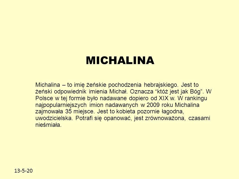 """13-5-20 MICHALINA Michalina – to imię żeńskie pochodzenia hebrajskiego. Jest to żeński odpowiednik imienia Michał. Oznacza """"któż jest jak Bóg"""". W Pols"""