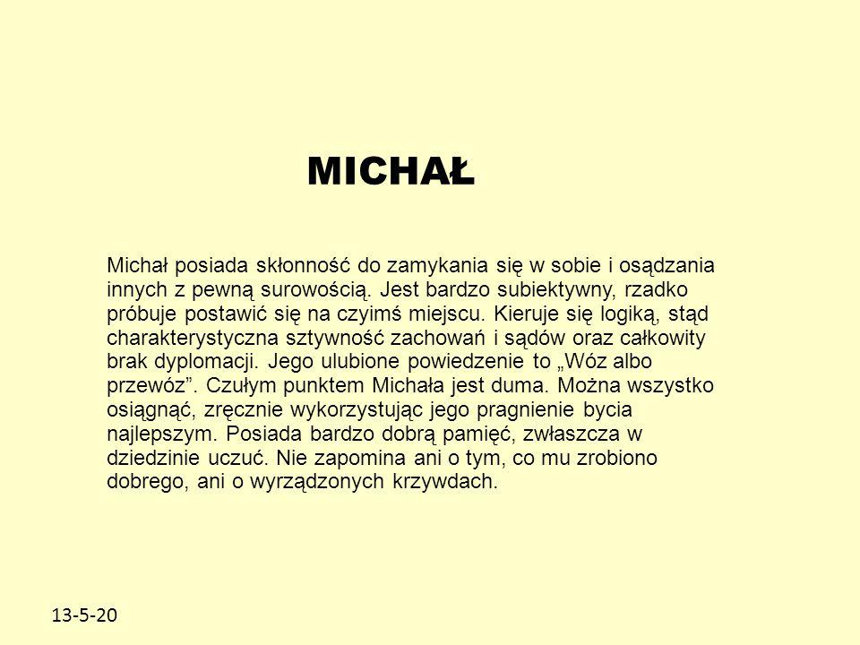 13-5-20 MICHAŁ Michał posiada skłonność do zamykania się w sobie i osądzania innych z pewną surowością. Jest bardzo subiektywny, rzadko próbuje postaw