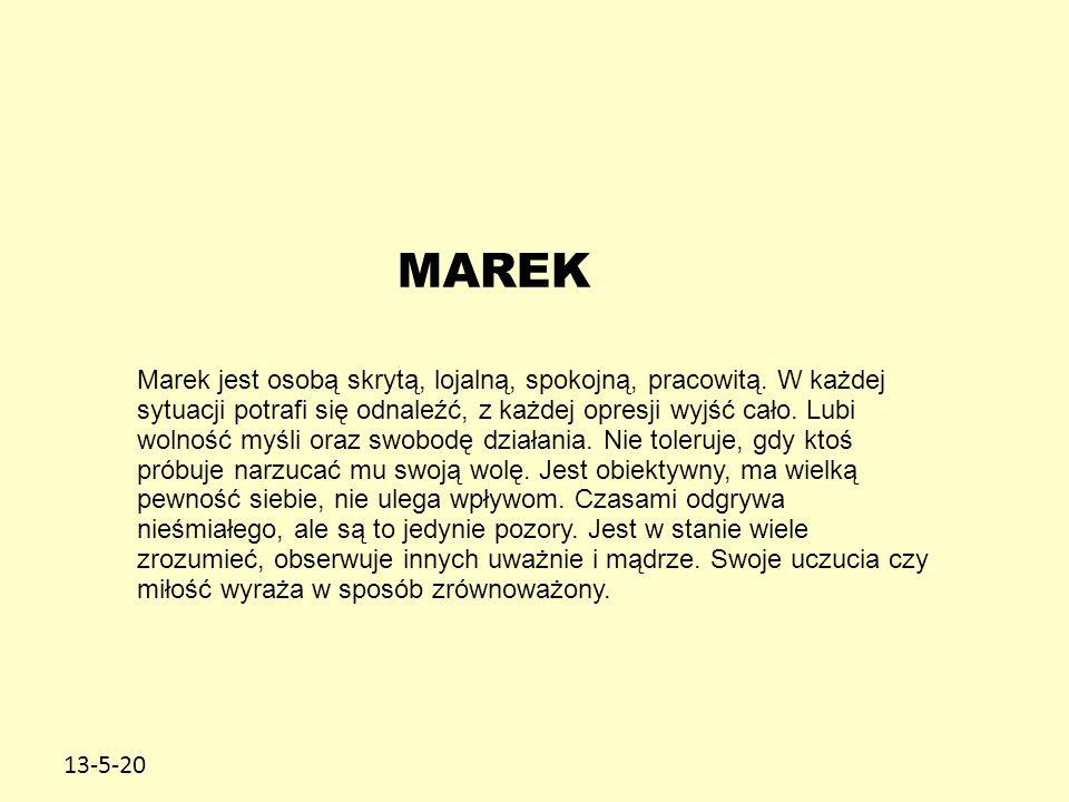 13-5-20 MAREK Marek jest osobą skrytą, lojalną, spokojną, pracowitą. W każdej sytuacji potrafi się odnaleźć, z każdej opresji wyjść cało. Lubi wolność