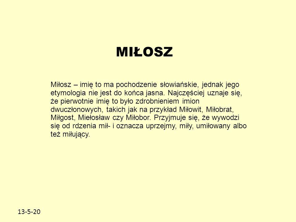 13-5-20 MIŁOSZ Miłosz – imię to ma pochodzenie słowiańskie, jednak jego etymologia nie jest do końca jasna. Najczęściej uznaje się, że pierwotnie imię