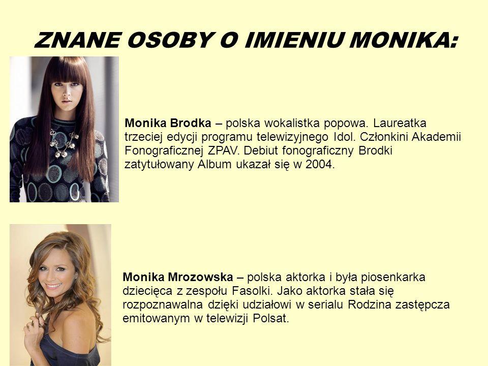 13-5-20 ZNANE OSOBY O IMIENIU MONIKA: Monika Brodka – polska wokalistka popowa. Laureatka trzeciej edycji programu telewizyjnego Idol. Członkini Akade