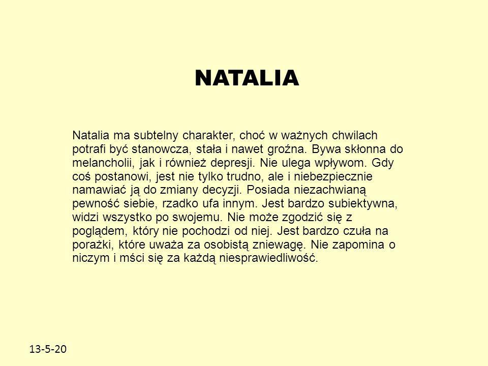 13-5-20 NATALIA Natalia ma subtelny charakter, choć w ważnych chwilach potrafi być stanowcza, stała i nawet groźna. Bywa skłonna do melancholii, jak i