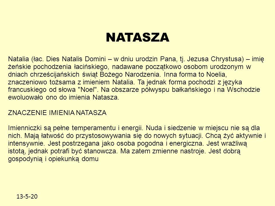 13-5-20 NATASZA Natalia (łac. Dies Natalis Domini – w dniu urodzin Pana, tj. Jezusa Chrystusa) – imię żeńskie pochodzenia łacińskiego, nadawane począt