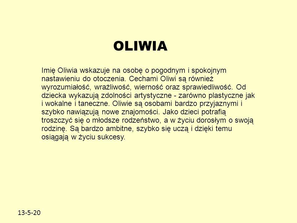 13-5-20 OLIWIA Imię Oliwia wskazuje na osobę o pogodnym i spokojnym nastawieniu do otoczenia. Cechami Oliwi są również wyrozumiałość, wrażliwość, wier