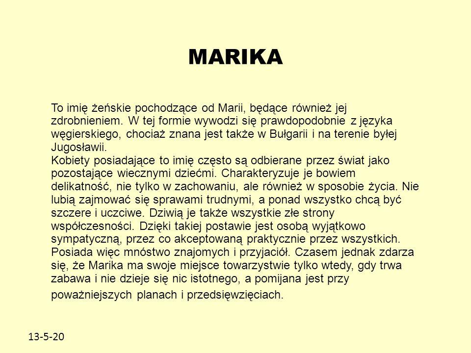 13-5-20 MARIKA To imię żeńskie pochodzące od Marii, będące również jej zdrobnieniem. W tej formie wywodzi się prawdopodobnie z języka węgierskiego, ch