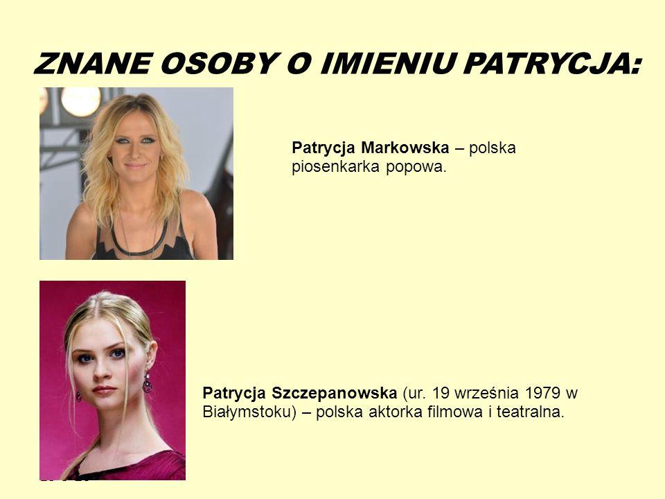 13-5-20 ZNANE OSOBY O IMIENIU PATRYCJA: Patrycja Markowska – polska piosenkarka popowa. Patrycja Szczepanowska (ur. 19 września 1979 w Białymstoku) –