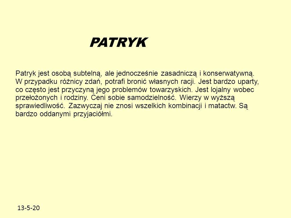 13-5-20 PATRYK Patryk jest osobą subtelną, ale jednocześnie zasadniczą i konserwatywną. W przypadku różnicy zdań, potrafi bronić własnych racji. Jest