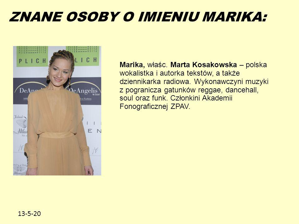 13-5-20 ZNANE OSOBY O IMIENIU MARIKA: Marika, właśc. Marta Kosakowska – polska wokalistka i autorka tekstów, a także dziennikarka radiowa. Wykonawczyn