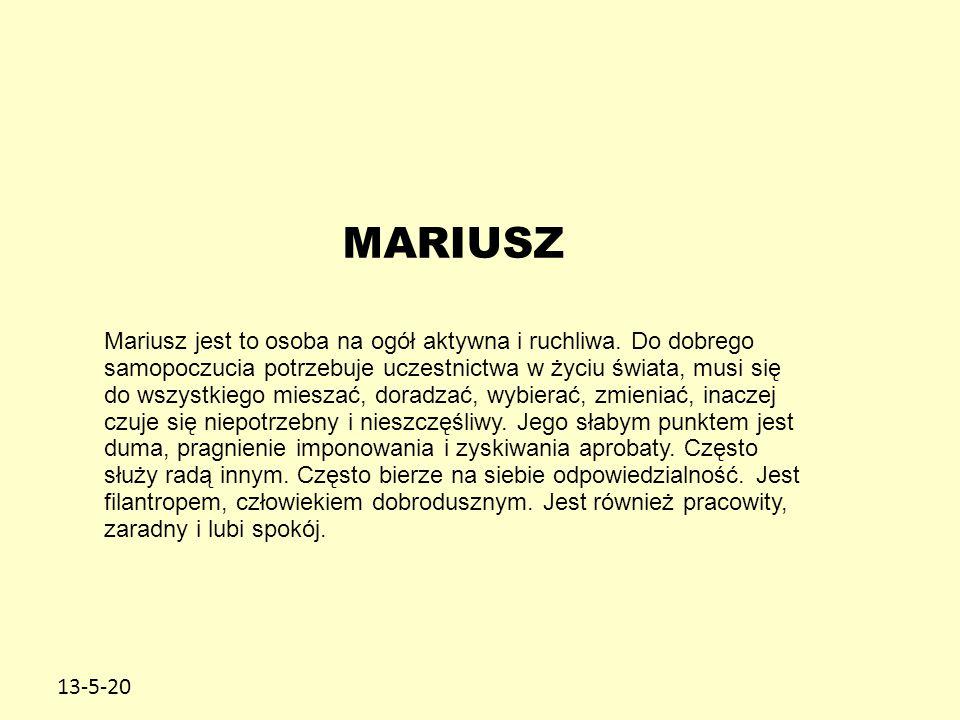 13-5-20 MARIUSZ Mariusz jest to osoba na ogół aktywna i ruchliwa. Do dobrego samopoczucia potrzebuje uczestnictwa w życiu świata, musi się do wszystki