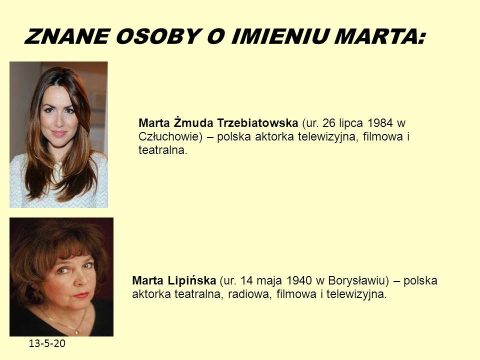 13-5-20 ZNANE OSOBY O IMIENIU MARTA: Marta Żmuda Trzebiatowska (ur. 26 lipca 1984 w Człuchowie) – polska aktorka telewizyjna, filmowa i teatralna. Mar