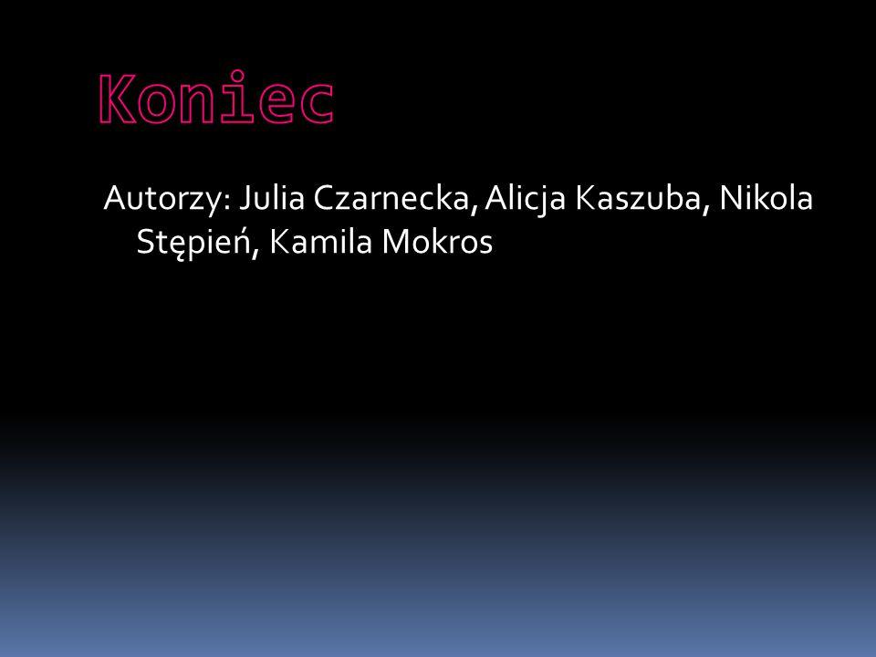 Autorzy: Julia Czarnecka, Alicja Kaszuba, Nikola Stępień, Kamila Mokros