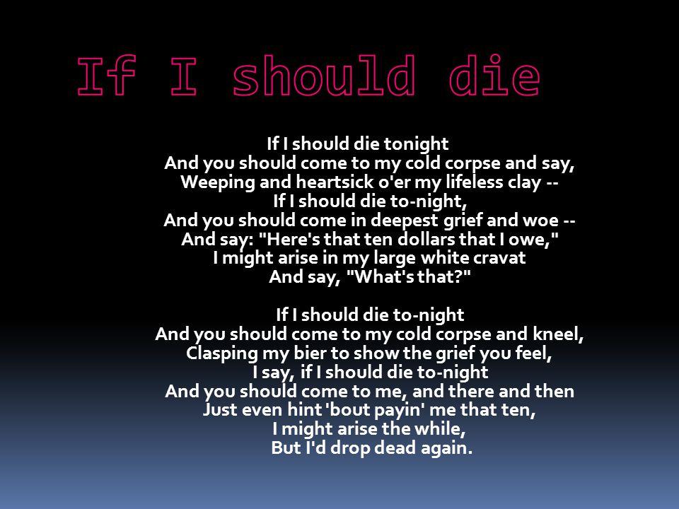 Jeśli powinieniem umrzeć dzisiejszej nocy I Ty powinieneś przyjść do moich zwłok i powiedzieć, Płacząc i z bólem serca, koniec bez życia Jeśli powinieniem umrzeć dzisiejszej nocy, I Ty powinieneś przyjść z głębokim żalem i rozpaczą I powiedzieć: Tutaj są te dziesięć dolarów, które byłem winny Ja mógłbym powstać w moim wielkim, białym krawacie I powiedzieć: Co to jest? Jeśli powinieniem umrzeć dzisiejszej nocy I ty powinienieś przyjść do moich zwłok i uklęknąć Uścisnąć moje nosze pogrzebowe by zobaczyć smutek, który czujesz Ja powiem, Jeśli powinieniem umrzeć dzisiejszej nocy I ty powinieneś przyjść do mnie, tu i potem Poprostu wspomnieć o płaceniu mi tych dziesięciu Mógłbym powstać w jednej chwili Ale chciałbym upaść nieżywy znów.