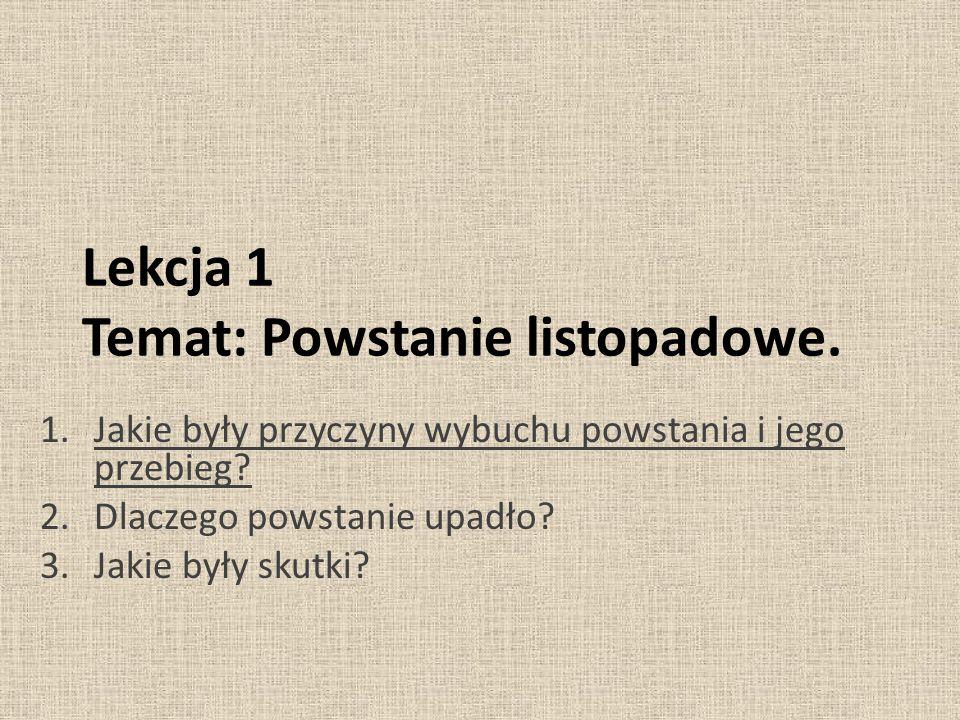 Lekcja 1 Temat: Powstanie listopadowe. 1.Jakie były przyczyny wybuchu powstania i jego przebieg? 2.Dlaczego powstanie upadło? 3.Jakie były skutki?