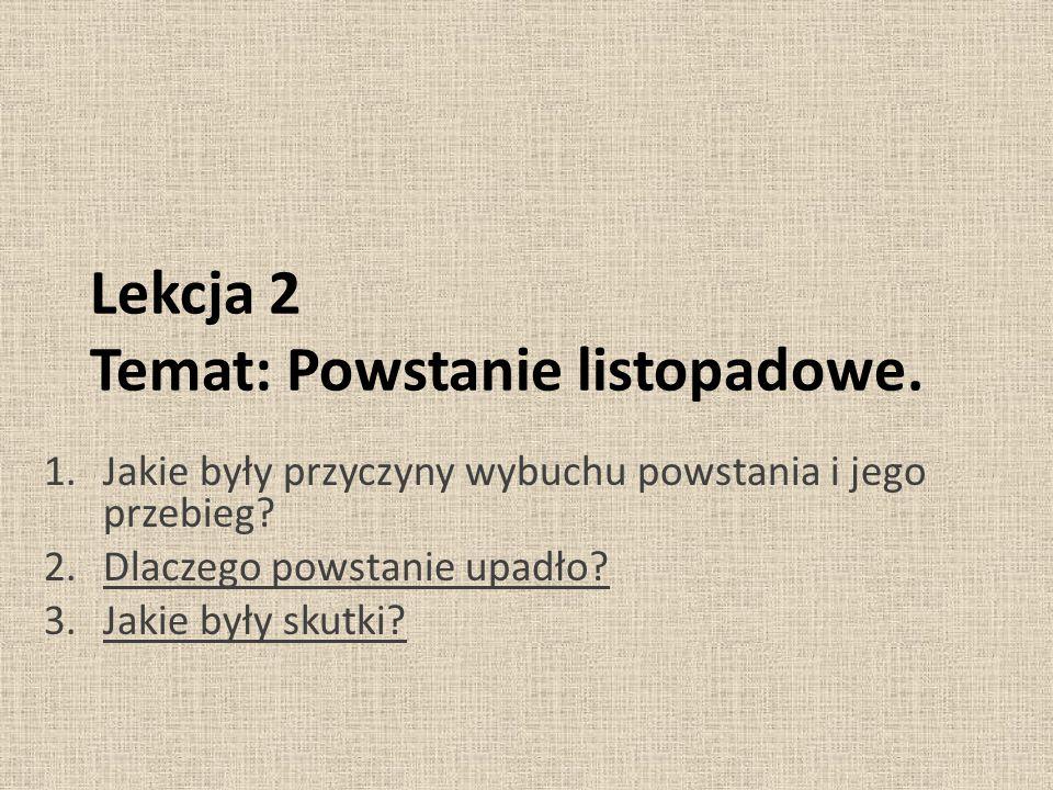 Lekcja 2 Temat: Powstanie listopadowe. 1.Jakie były przyczyny wybuchu powstania i jego przebieg? 2.Dlaczego powstanie upadło? 3.Jakie były skutki?