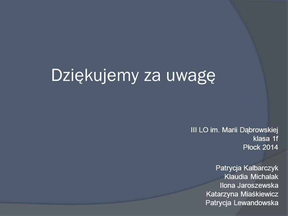 Dziękujemy za uwagę Patrycja Kalbarczyk Klaudia Michalak Ilona Jaroszewska Katarzyna Miaśkiewicz Patrycja Lewandowska III LO im.