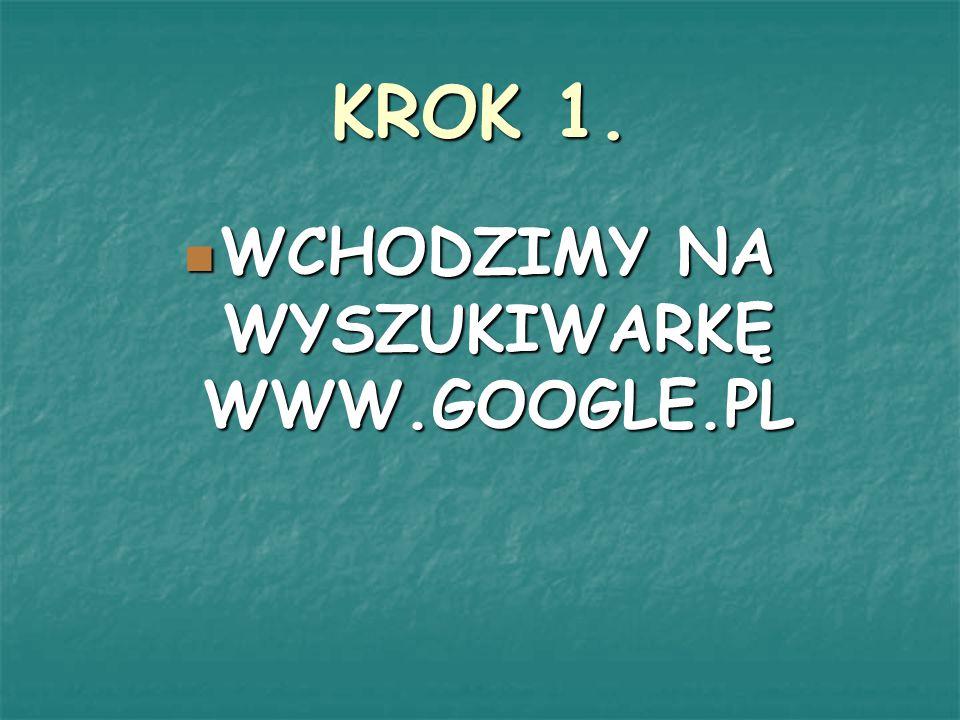 KROK 1. WCHODZIMY NA WYSZUKIWARKĘ WWW.GOOGLE.PL WCHODZIMY NA WYSZUKIWARKĘ WWW.GOOGLE.PL