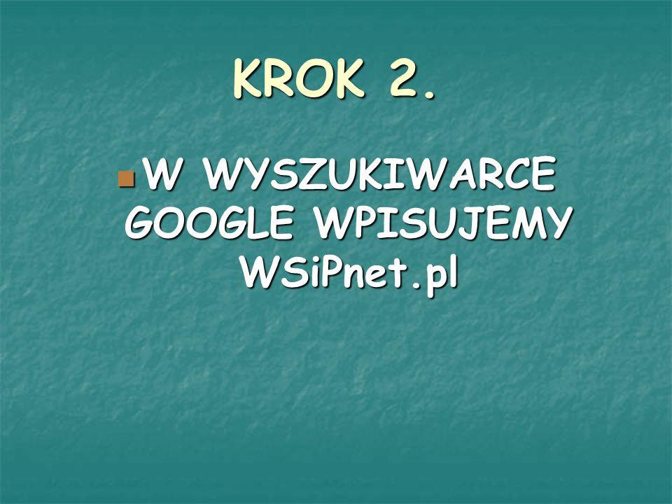 KROK 2. W WYSZUKIWARCE GOOGLE WPISUJEMY WSiPnet.pl W WYSZUKIWARCE GOOGLE WPISUJEMY WSiPnet.pl