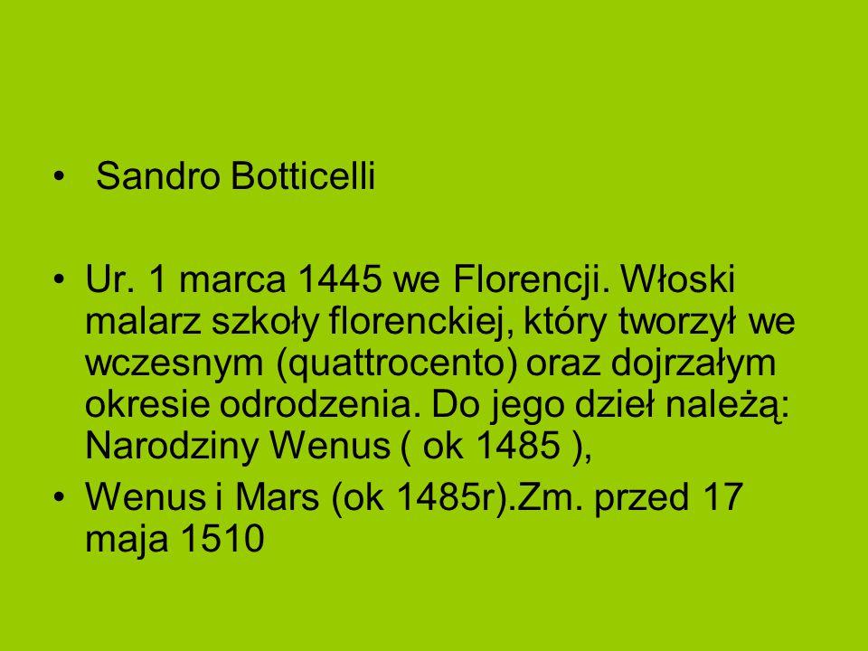 Sandro Botticelli Ur. 1 marca 1445 we Florencji. Włoski malarz szkoły florenckiej, który tworzył we wczesnym (quattrocento) oraz dojrzałym okresie odr
