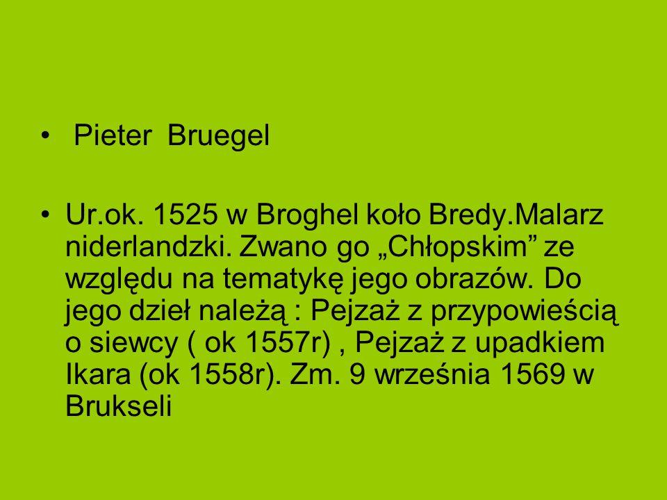 """Pieter Bruegel Ur.ok. 1525 w Broghel koło Bredy.Malarz niderlandzki. Zwano go """"Chłopskim"""" ze względu na tematykę jego obrazów. Do jego dzieł należą :"""