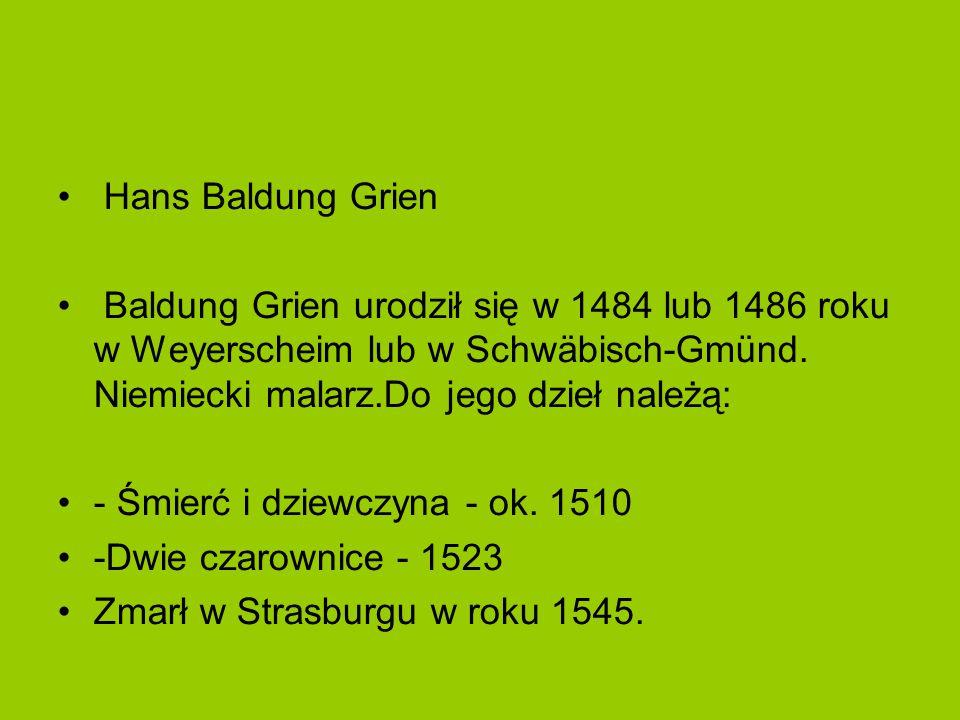 Hans Baldung Grien Baldung Grien urodził się w 1484 lub 1486 roku w Weyerscheim lub w Schwäbisch-Gmünd. Niemiecki malarz.Do jego dzieł należą: - Śmier