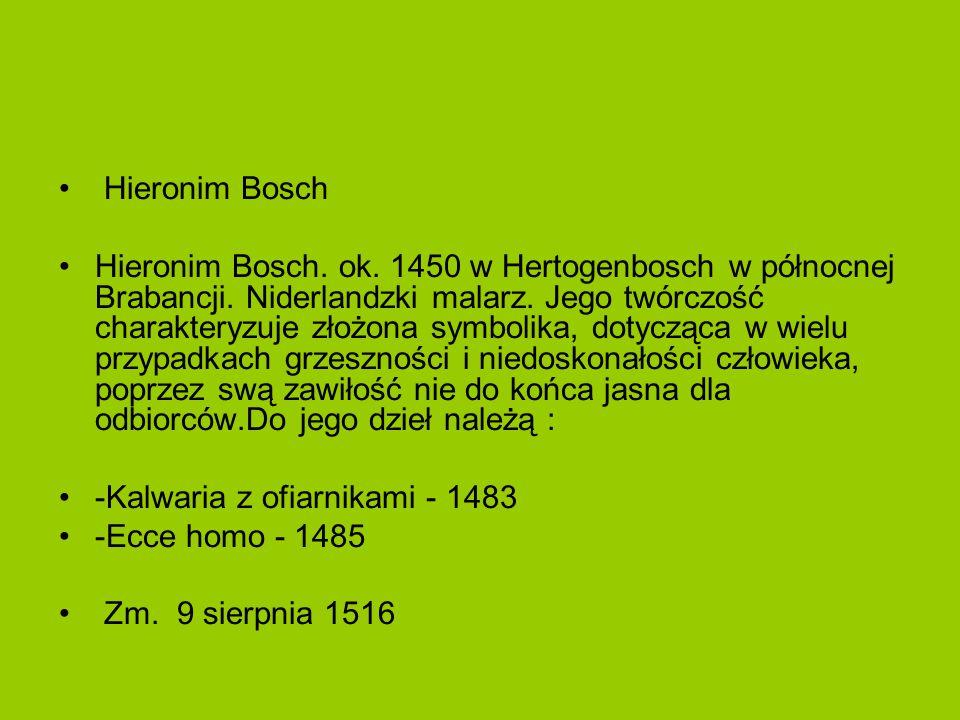 Hieronim Bosch Hieronim Bosch. ok. 1450 w Hertogenbosch w północnej Brabancji. Niderlandzki malarz. Jego twórczość charakteryzuje złożona symbolika, d