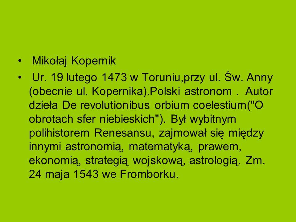Mikołaj Kopernik Ur. 19 lutego 1473 w Toruniu,przy ul. Św. Anny (obecnie ul. Kopernika).Polski astronom. Autor dzieła De revolutionibus orbium coelest