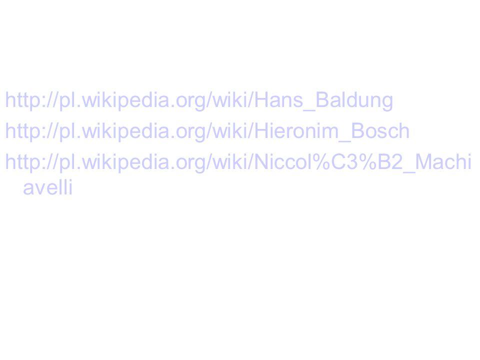 http://pl.wikipedia.org/wiki/Hans_Baldung http://pl.wikipedia.org/wiki/Hieronim_Bosch http://pl.wikipedia.org/wiki/Niccol%C3%B2_Machi avelli