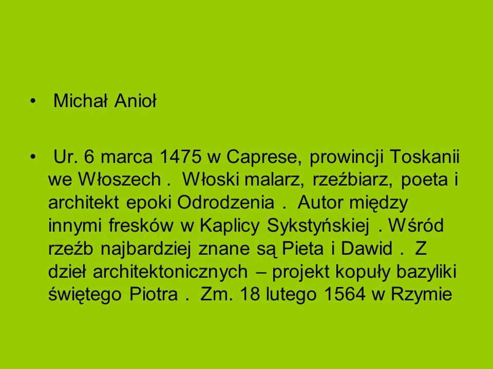 Michał Anioł Ur. 6 marca 1475 w Caprese, prowincji Toskanii we Włoszech. Włoski malarz, rzeźbiarz, poeta i architekt epoki Odrodzenia. Autor między in