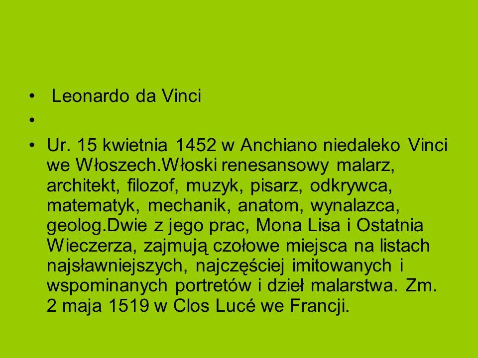 Leonardo da Vinci Ur. 15 kwietnia 1452 w Anchiano niedaleko Vinci we Włoszech.Włoski renesansowy malarz, architekt, filozof, muzyk, pisarz, odkrywca,
