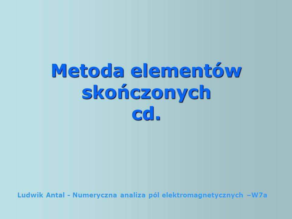 Metoda elementów skończonych cd. Ludwik Antal - Numeryczna analiza pól elektromagnetycznych –W7a