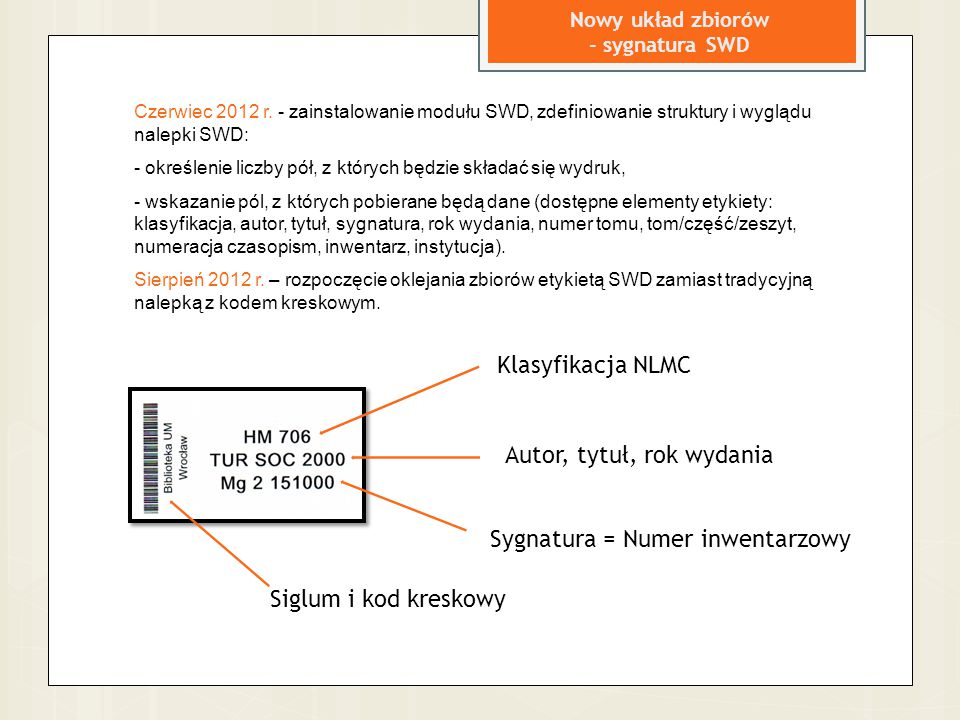 Nowy układ zbiorów - sygnatura SWD Klasyfikacja NLMC Autor, tytuł, rok wydania Sygnatura = Numer inwentarzowy Siglum i kod kreskowy Czerwiec 2012 r. -