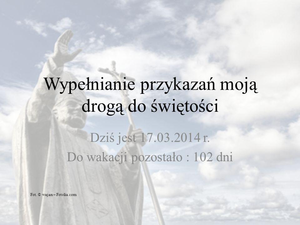 Wypełnianie przykazań moją drogą do świętości Dziś jest 17.03.2014 r. Do wakacji pozostało : 102 dni Fot. © wajan – Fotolia.com