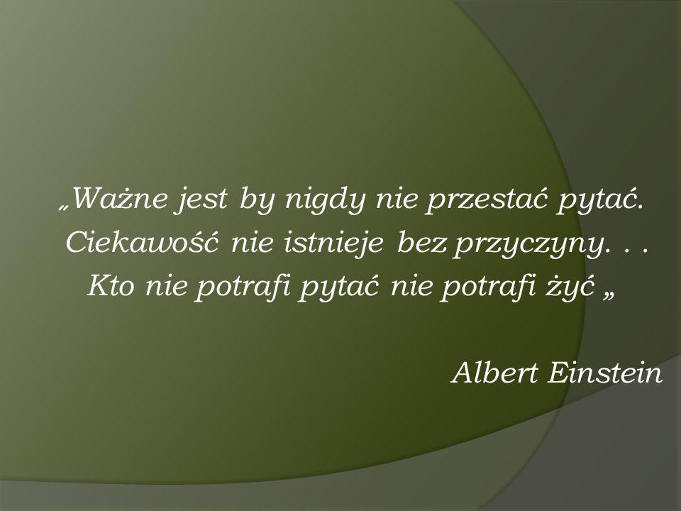 """"""" Ważne jest by nigdy nie przestać pytać. Ciekawość nie istnieje bez przyczyny... Kto nie potrafi pytać nie potrafi żyć """" Albert Einstein"""