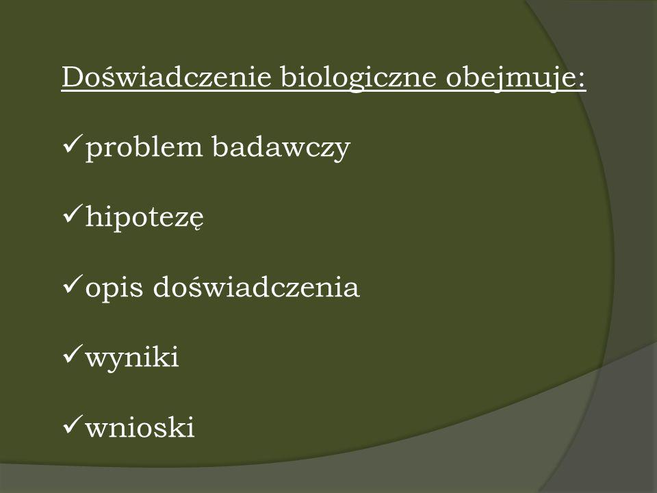 Doświadczenie biologiczne obejmuje: problem badawczy hipotezę opis doświadczenia wyniki wnioski
