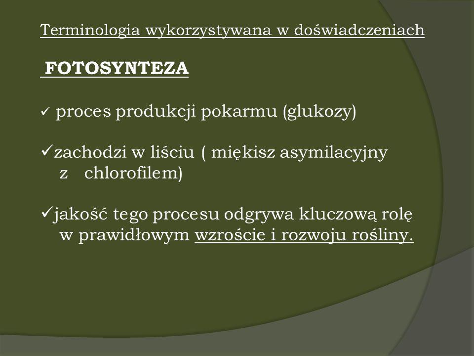 Terminologia wykorzystywana w doświadczeniach FOTOSYNTEZA proces produkcji pokarmu (glukozy) zachodzi w liściu ( miękisz asymilacyjny z chlorofilem) j