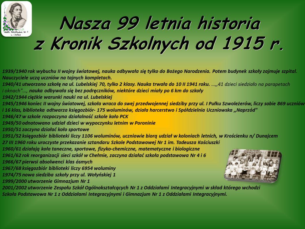 Nasza 99 letnia historia z Kronik Szkolnych od 1915 r. 1915 r. pierwszy kierownik szkoły- Pani Skawińska,...,,wielka liczebność wojsk, brak sal