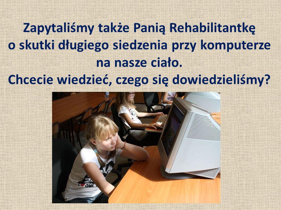 Zapytaliśmy także Panią Rehabilitantkę o skutki długiego siedzenia przy komputerze na nasze ciało. Chcecie wiedzieć, czego się dowiedzieliśmy?