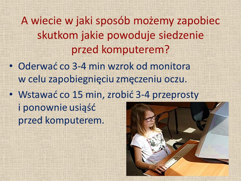 A wiecie w jaki sposób możemy zapobiec skutkom jakie powoduje siedzenie przed komputerem? Oderwać co 3-4 min wzrok od monitora w celu zapobiegnięciu z