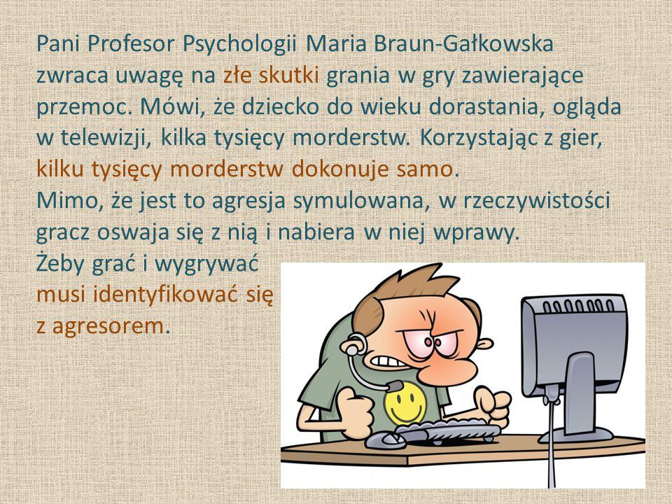Pani Profesor Psychologii Maria Braun-Gałkowska zwraca uwagę na złe skutki grania w gry zawierające przemoc. Mówi, że dziecko do wieku dorastania, ogl