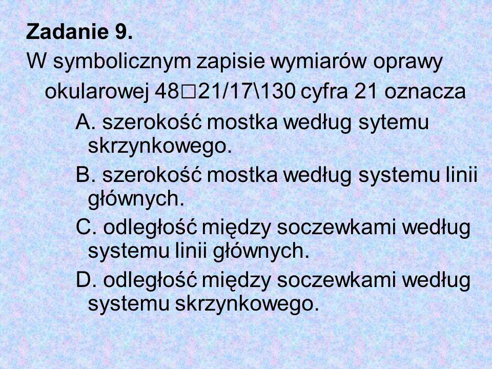Zadanie 9. W symbolicznym zapisie wymiarów oprawy okularowej 48 □ 21/17\130 cyfra 21 oznacza A. szerokość mostka według sytemu skrzynkowego. B. szerok