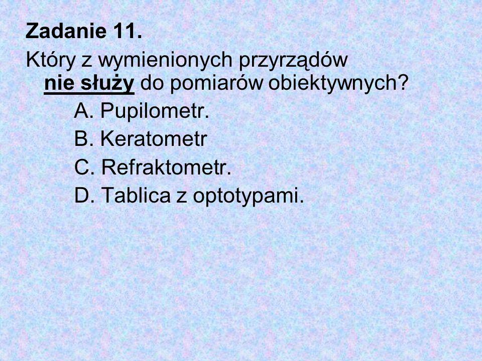 Zadanie 11. Który z wymienionych przyrządów nie służy do pomiarów obiektywnych? A. Pupilometr. B. Keratometr C. Refraktometr. D. Tablica z optotypami.