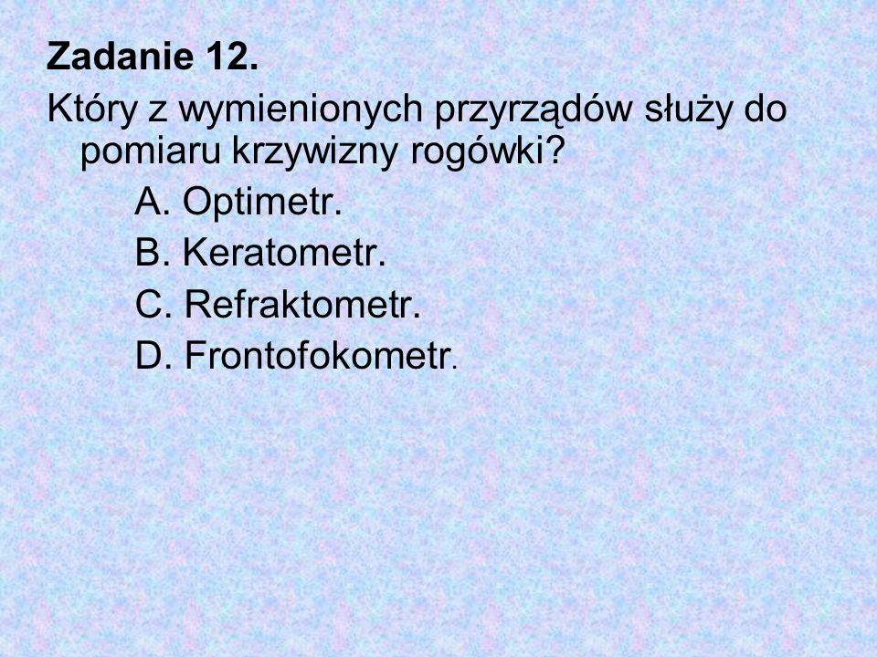 Zadanie 12. Który z wymienionych przyrządów służy do pomiaru krzywizny rogówki? A. Optimetr. B. Keratometr. C. Refraktometr. D. Frontofokometr.