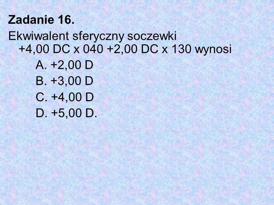 Zadanie 16. Ekwiwalent sferyczny soczewki +4,00 DC x 040 +2,00 DC x 130 wynosi A. +2,00 D B. +3,00 D C. +4,00 D D. +5,00 D.